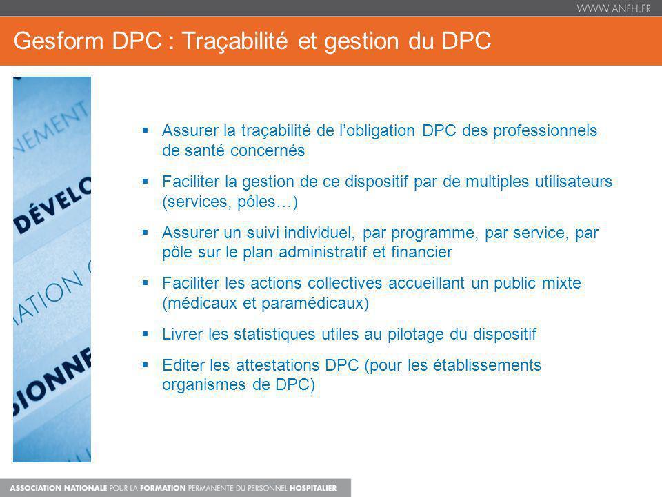 Gesform DPC : Le Financement Personnel Médical (PM) Les programmes DPC sont financés sur la cotisation versée à lANFH La cotisation est ventilée comme suit : 95% alimentent lenveloppe 300 2% alimentent lenveloppe mutualisée 310 (décision du CDPCMH) 3% sont retenus pour les frais de gestion de lANFH Lenveloppe mutualisée 310 Gérée par le service financier de lANFH Déclinée en sous-enveloppes constituant des apports complémentaires : o D01 : Apport supplémentaire pour les effectifs médicaux < 10 o D02 : Continuité territoriale (DOM ) Ces enveloppes sont attribuées à certains établissements sous conditions