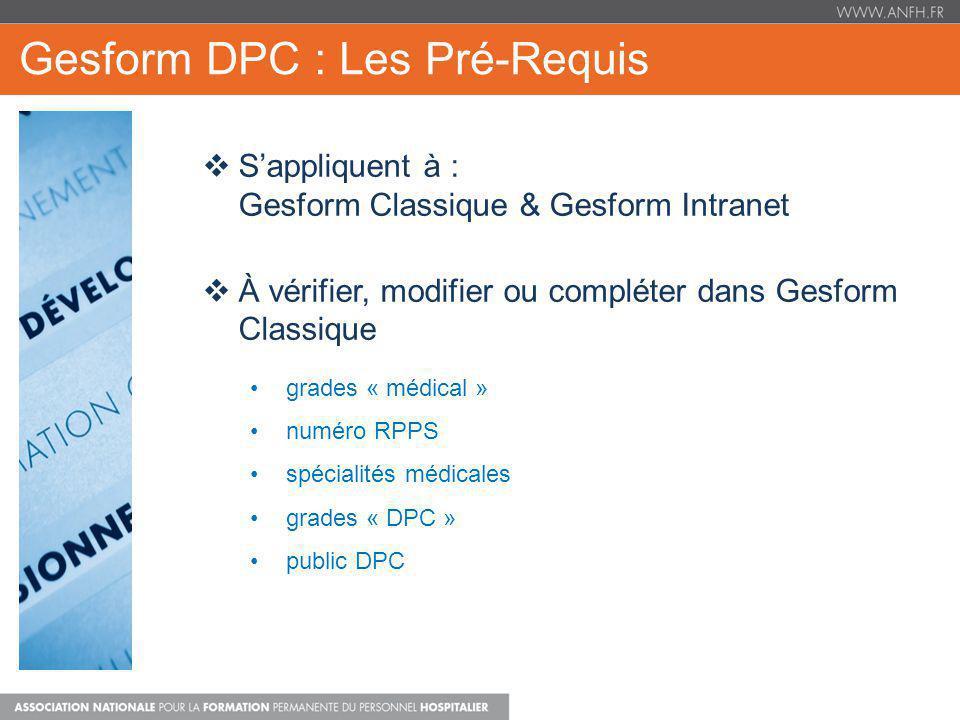 Gesform DPC : Le Financement Complémentaire 1000 programme DPC 1 130 programme DPC 2 0 programme DPC 3 3000 programme DPC 4 TOTAL : 4 130 1 000 programme DPC 1 130 programme DPC 2 0 programme DPC 3 2 990 programme DPC 4 TOTAL : 11 120 1 000 programme DPC 1 130 programme DPC 2 0 programme DPC 3 2 990 programme DPC 4 TOTAL : 11 120 7000 (95%cotisation) Attestation de DPC reçue + dossier soldé En fin dannée : Solde reportable = recettes acquises – dépenses soit : 11 120 – 4 130 = 6 990 ATTENTION : labondement potentiel peut varier tout au long de lannée en fonction du montant de lengagement du dossier et ce, jusquau solde du dossier, dans la limite : De 2990 / par programme et pour un médecin donné et Du montant de lenveloppe plafond de la contribution de lindustrie pharmaceutique de létablissement DEPENSES (engagements, puis paiements) Enveloppe DPCM potentielle Enveloppe DPCM Acquise Automatique