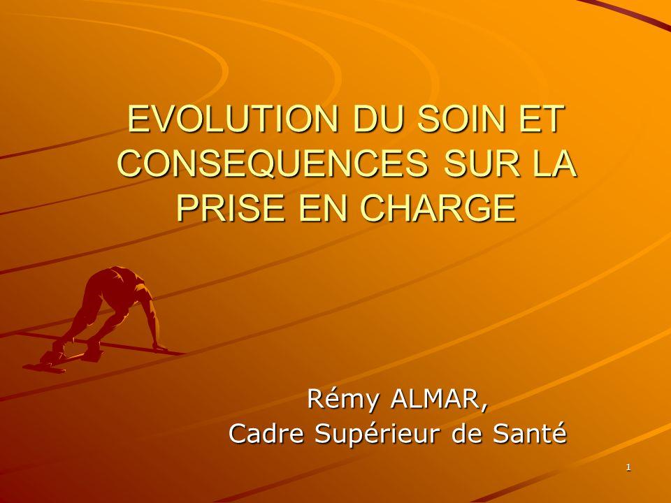1 EVOLUTION DU SOIN ET CONSEQUENCES SUR LA PRISE EN CHARGE Rémy ALMAR, Cadre Supérieur de Santé