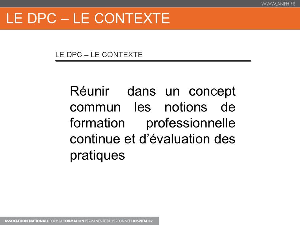 Réunir dans un concept commun les notions de formation professionnelle continue et dévaluation des pratiques LE DPC – LE CONTEXTE