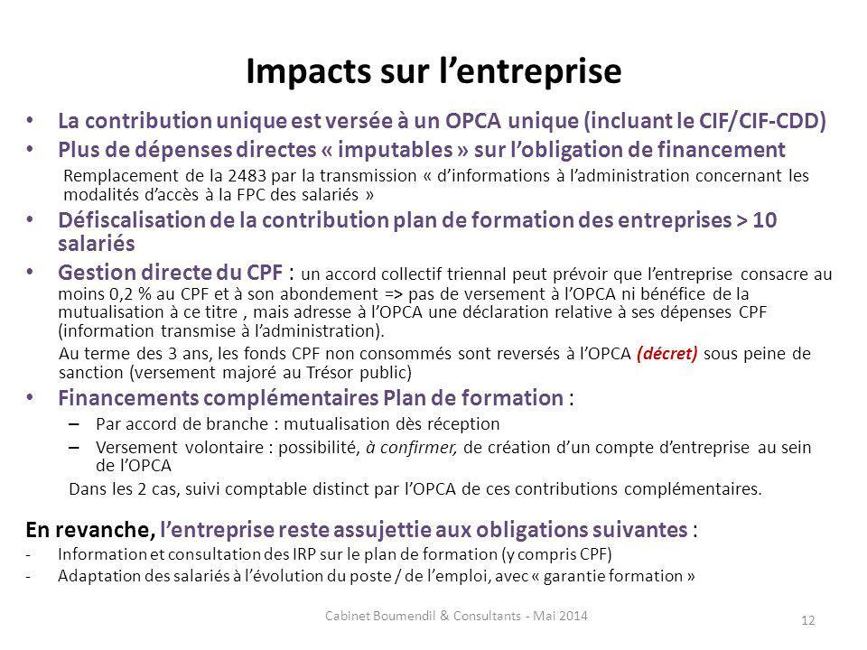 Impacts sur lentreprise La contribution unique est versée à un OPCA unique (incluant le CIF/CIF-CDD) Plus de dépenses directes « imputables » sur lobligation de financement Remplacement de la 2483 par la transmission « dinformations à ladministration concernant les modalités daccès à la FPC des salariés » Défiscalisation de la contribution plan de formation des entreprises > 10 salariés Gestion directe du CPF : un accord collectif triennal peut prévoir que lentreprise consacre au moins 0,2 % au CPF et à son abondement => pas de versement à lOPCA ni bénéfice de la mutualisation à ce titre, mais adresse à lOPCA une déclaration relative à ses dépenses CPF (information transmise à ladministration).