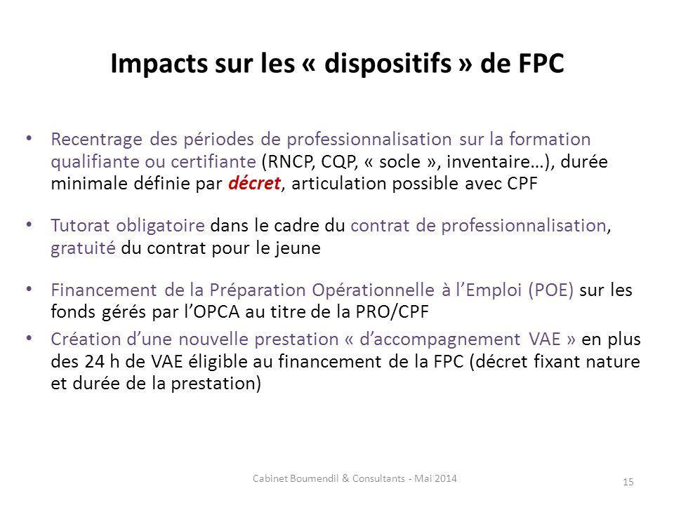 Impacts sur les « dispositifs » de FPC Recentrage des périodes de professionnalisation sur la formation qualifiante ou certifiante (RNCP, CQP, « socle », inventaire…), durée minimale définie par décret, articulation possible avec CPF Tutorat obligatoire dans le cadre du contrat de professionnalisation, gratuité du contrat pour le jeune Financement de la Préparation Opérationnelle à lEmploi (POE) sur les fonds gérés par lOPCA au titre de la PRO/CPF Création dune nouvelle prestation « daccompagnement VAE » en plus des 24 h de VAE éligible au financement de la FPC (décret fixant nature et durée de la prestation) 15 Cabinet Boumendil & Consultants - Mai 2014
