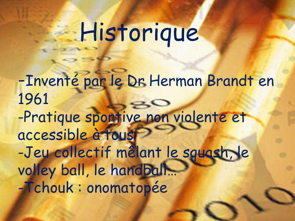 Historique - Inventé par le Dr Herman Brandt en 1961 -Pratique sportive non violente et accessible à tous -Jeu collectif mêlant le squash, le volley b