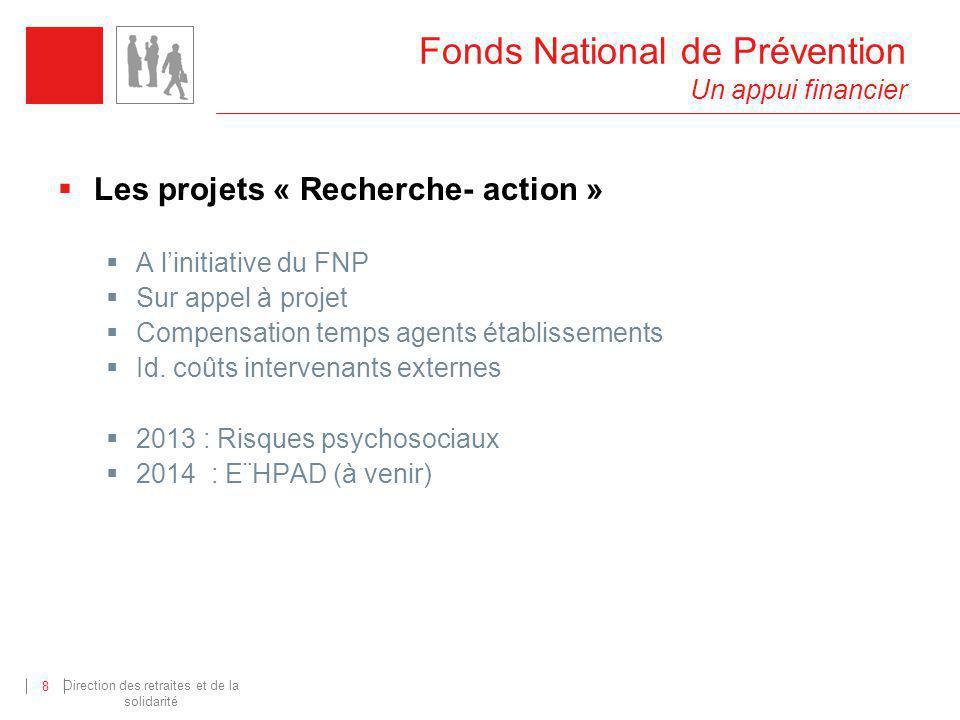 Direction des retraites et de la solidarité 8 Fonds National de Prévention Un appui financier Les projets « Recherche- action » A linitiative du FNP S