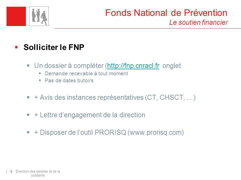 Direction des retraites et de la solidarité 9 Fonds National de Prévention Le soutien financier Solliciter le FNP Un dossier à compléter (http://fnp.c