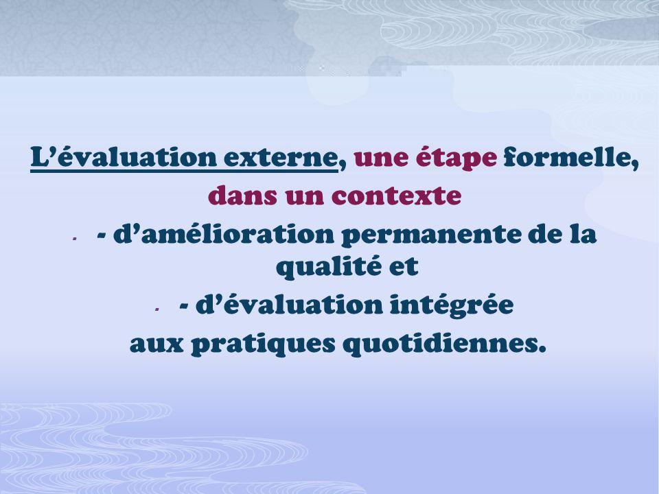 Lévaluation externe, une étape formelle, dans un contexte - - damélioration permanente de la qualité et - - dévaluation intégrée aux pratiques quotidiennes.