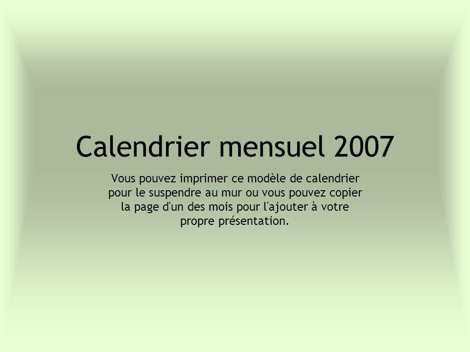 Calendrier mensuel 2007 Vous pouvez imprimer ce modèle de calendrier pour le suspendre au mur ou vous pouvez copier la page d un des mois pour l ajouter à votre propre présentation.
