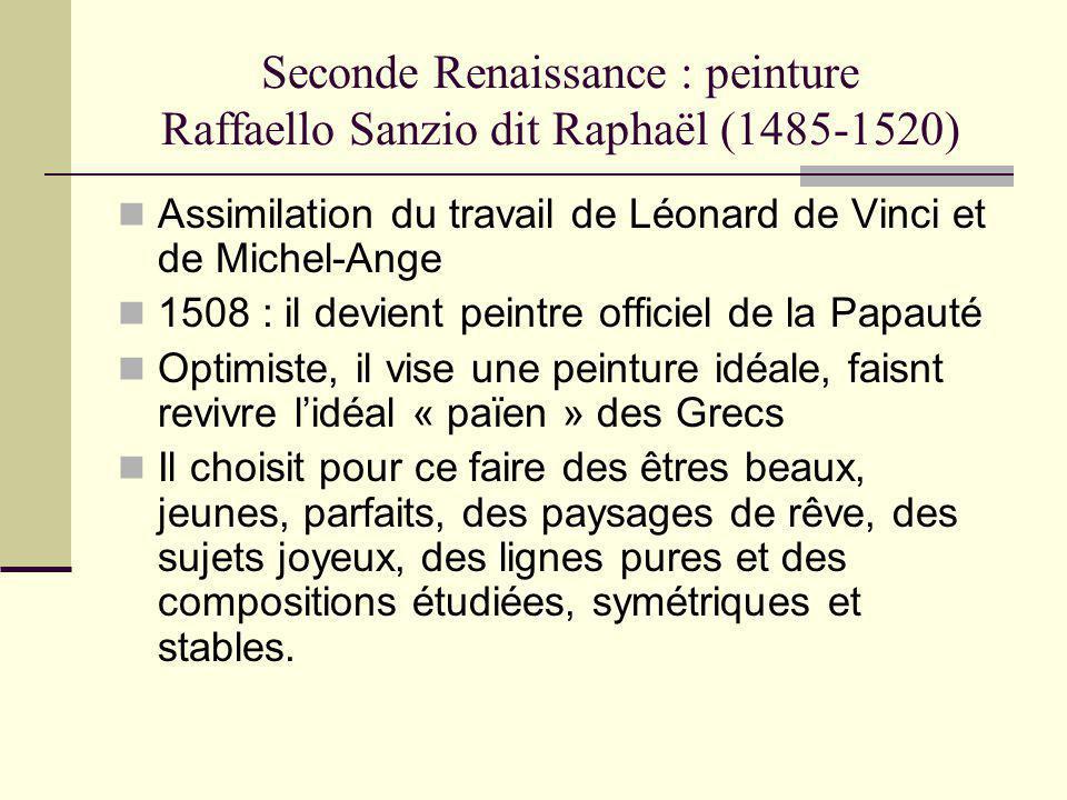 Seconde Renaissance : peinture Raffaello Sanzio dit Raphaël (1485-1520) Assimilation du travail de Léonard de Vinci et de Michel-Ange 1508 : il devien