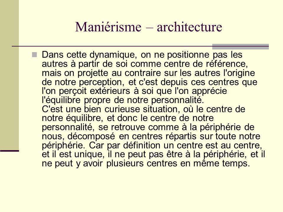 Maniérisme – architecture Dans cette dynamique, on ne positionne pas les autres à partir de soi comme centre de référence, mais on projette au contrai