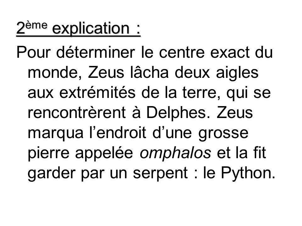 2 ème explication : Pour déterminer le centre exact du monde, Zeus lâcha deux aigles aux extrémités de la terre, qui se rencontrèrent à Delphes. Zeus