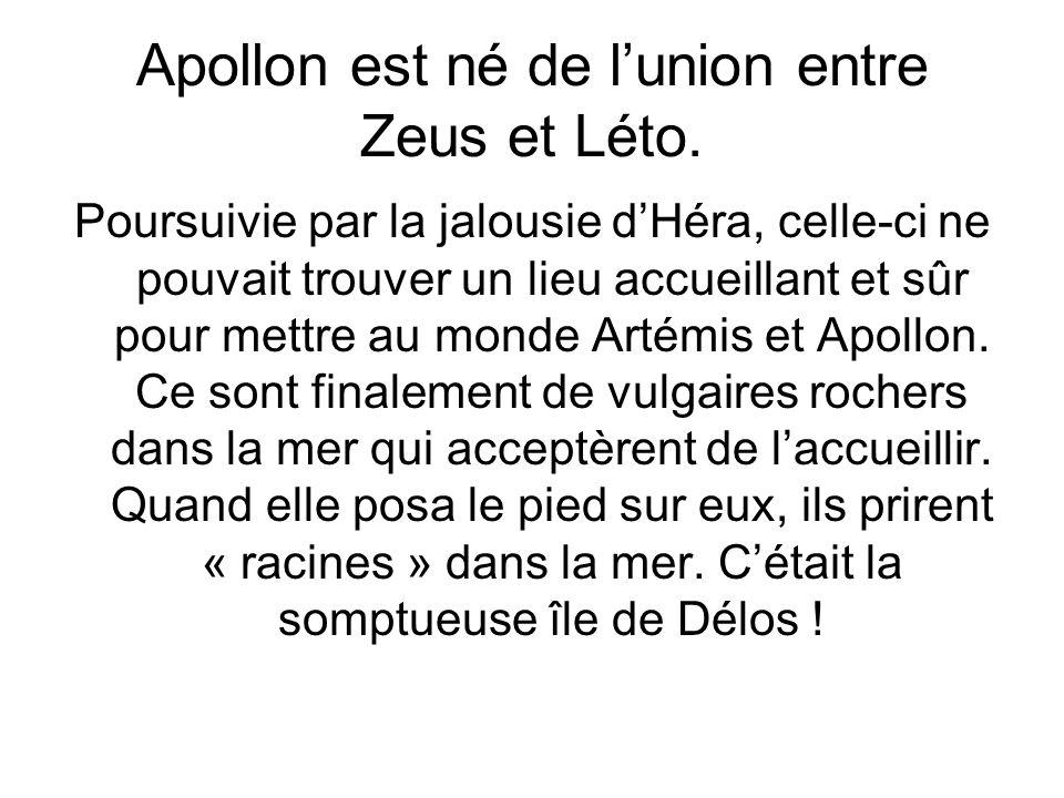 Apollon est né de lunion entre Zeus et Léto. Poursuivie par la jalousie dHéra, celle-ci ne pouvait trouver un lieu accueillant et sûr pour mettre au m