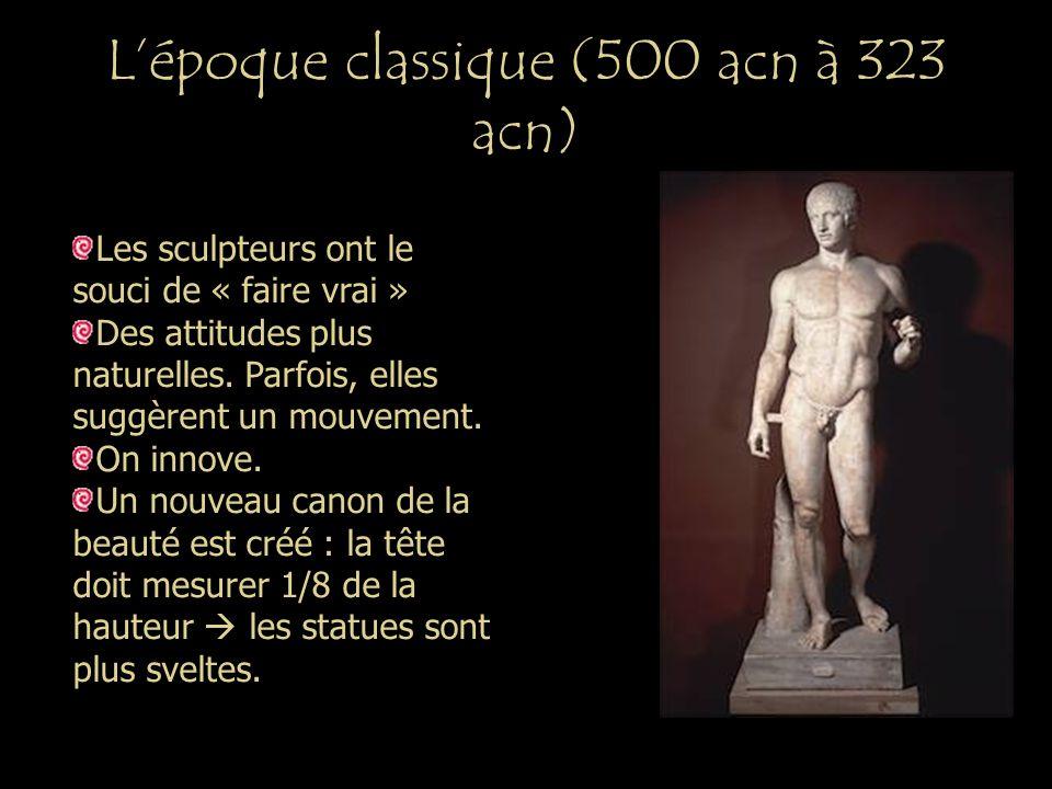 Lépoque classique (500 acn à 323 acn) Les sculpteurs ont le souci de « faire vrai » Des attitudes plus naturelles. Parfois, elles suggèrent un mouveme