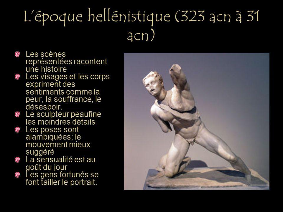 Lépoque hellénistique (323 acn à 31 acn) Les scènes représentées racontent une histoire Les visages et les corps expriment des sentiments comme la peu