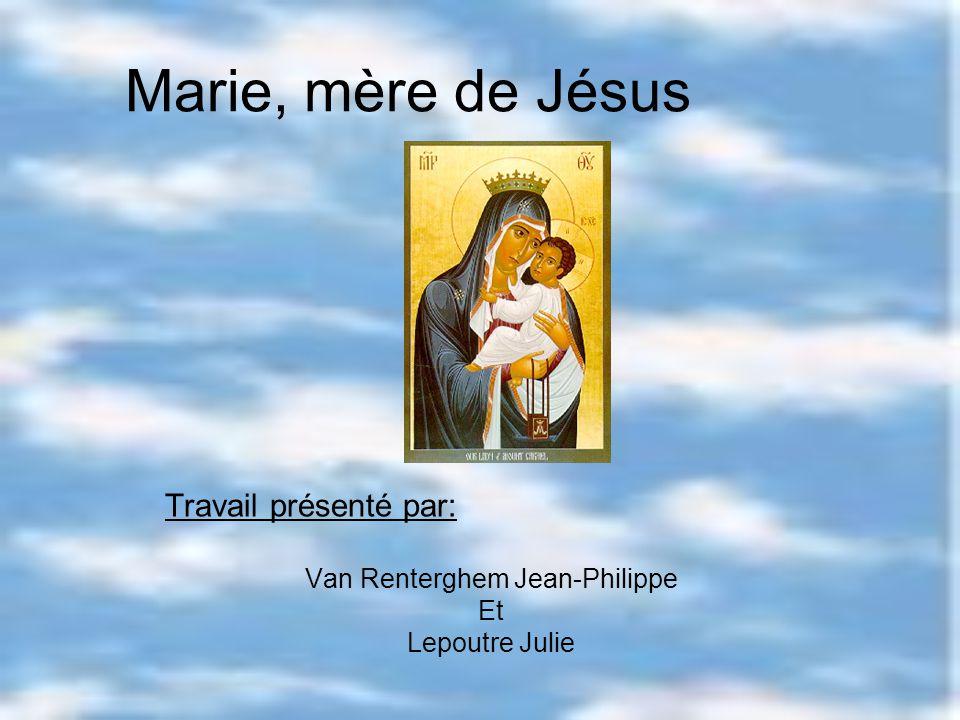 Marie, mère de Jésus Travail présenté par: Van Renterghem Jean-Philippe Et Lepoutre Julie