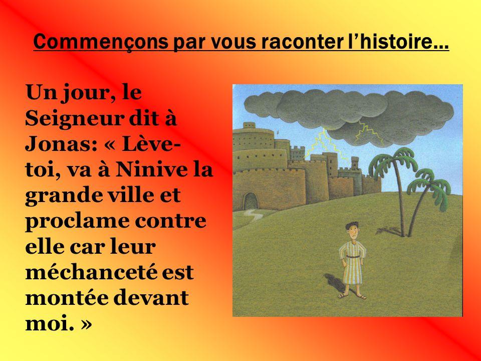 Commençons par vous raconter lhistoire… Un jour, le Seigneur dit à Jonas: « Lève- toi, va à Ninive la grande ville et proclame contre elle car leur méchanceté est montée devant moi.