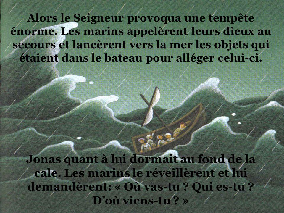 Mais Jonas descendit à Jaffa pour fuir à Tarsis loin du Seigneur. Là-bas, il embarqua sur un bateau avec des marins pour gagner lautre côté de la rive