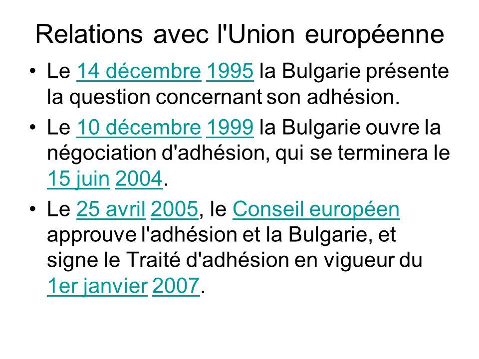 Relations avec l Union européenne Le 14 décembre 1995 la Bulgarie présente la question concernant son adhésion.14 décembre1995 Le 10 décembre 1999 la Bulgarie ouvre la négociation d adhésion, qui se terminera le 15 juin 2004.10 décembre1999 15 juin2004 Le 25 avril 2005, le Conseil européen approuve l adhésion et la Bulgarie, et signe le Traité d adhésion en vigueur du 1er janvier 2007.25 avril2005Conseil européen 1er janvier2007