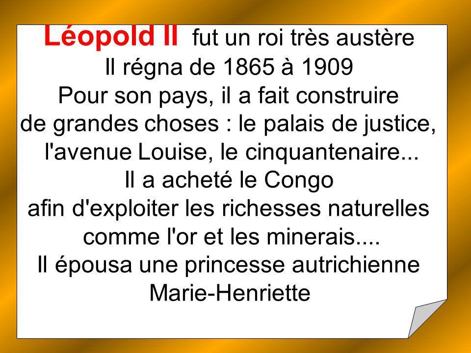 Léopold II fut un roi très austère Il régna de 1865 à 1909 Pour son pays, il a fait construire de grandes choses : le palais de justice, l avenue Louise, le cinquantenaire...
