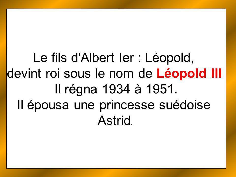 Le fils d Albert Ier : Léopold, devint roi sous le nom de Léopold III Il régna 1934 à 1951.