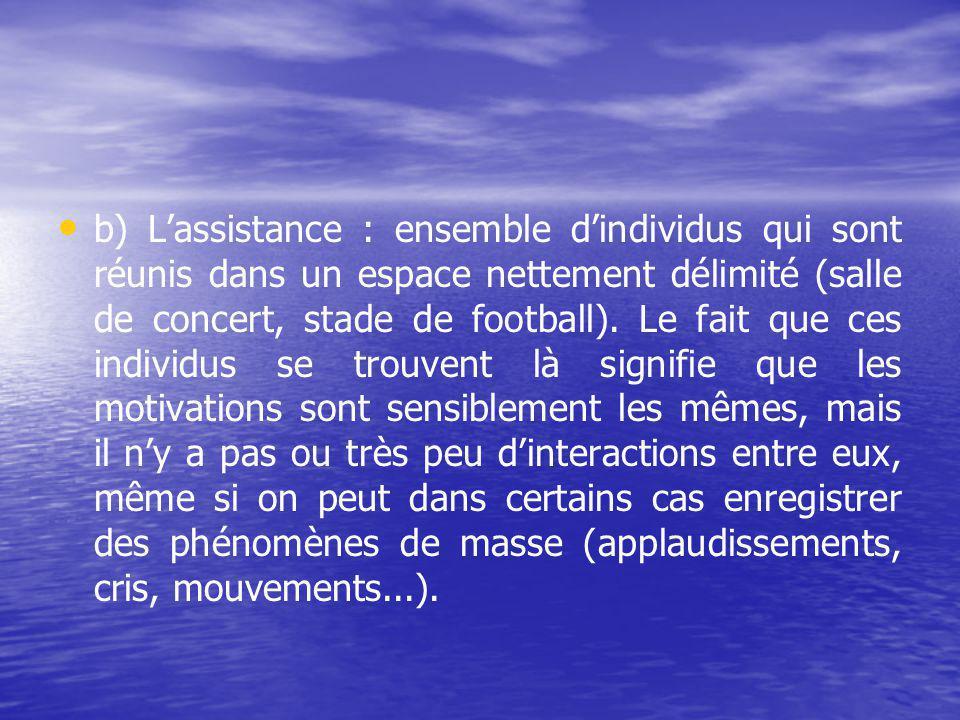 b) Lassistance : ensemble dindividus qui sont réunis dans un espace nettement délimité (salle de concert, stade de football).