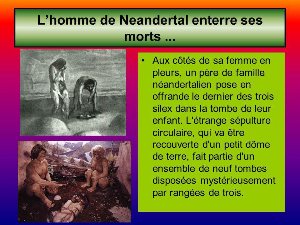 Lhomme de Neandertal enterre ses morts... Aux côtés de sa femme en pleurs, un père de famille néandertalien pose en offrande le dernier des trois sile