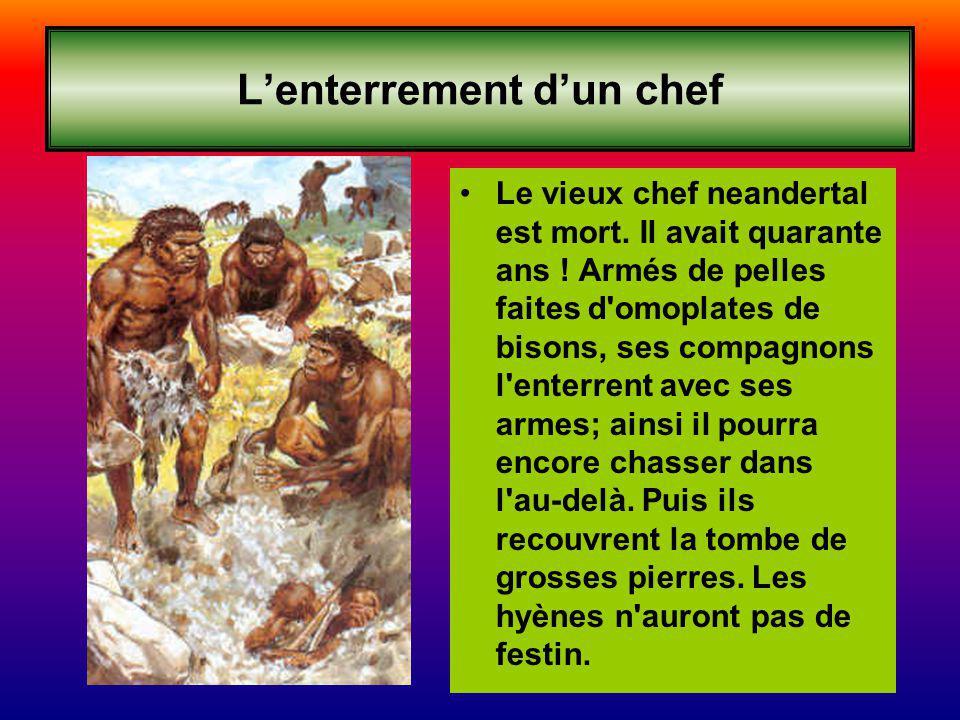 Lenterrement dun chef Le vieux chef neandertal est mort. Il avait quarante ans ! Armés de pelles faites d'omoplates de bisons, ses compagnons l'enterr