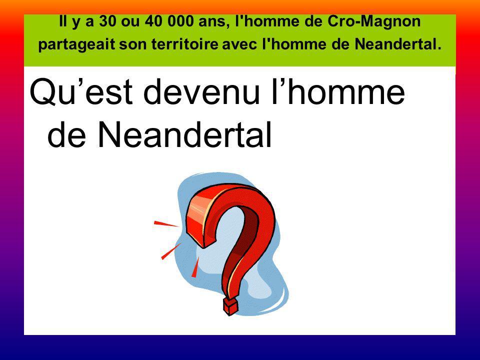 Il y a 30 ou 40 000 ans, l'homme de Cro-Magnon partageait son territoire avec l'homme de Neandertal. Quest devenu lhomme de Neandertal