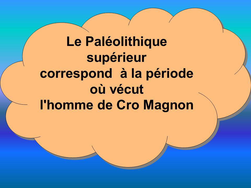 Le Paléolithique supérieur correspond à la période où vécut l'homme de Cro Magnon Le Paléolithique supérieur correspond à la période où vécut l'homme