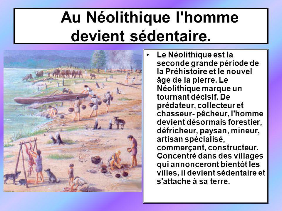 Au Néolithique l'homme devient sédentaire. Le Néolithique est la seconde grande période de la Préhistoire et le nouvel âge de la pierre. Le Néolithiqu
