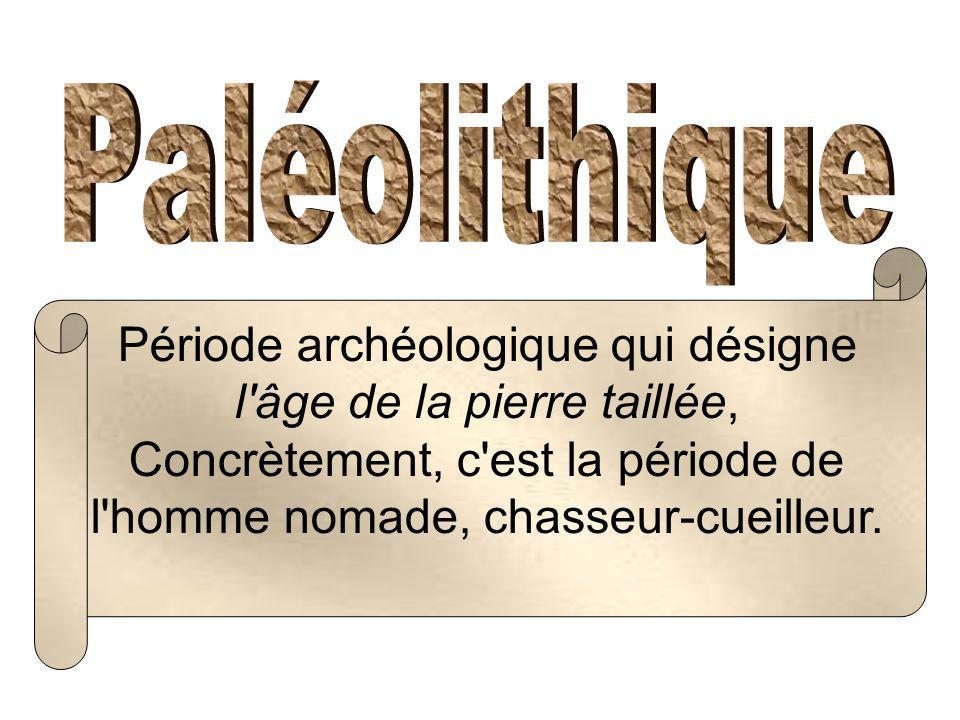 Période archéologique qui désigne l'âge de la pierre taillée, Concrètement, c'est la période de l'homme nomade, chasseur-cueilleur.