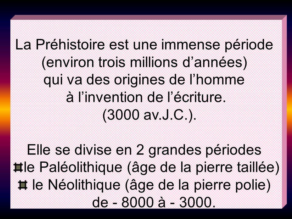 La Préhistoire est une immense période (environ trois millions dannées) qui va des origines de lhomme à linvention de lécriture. (3000 av.J.C.). Elle