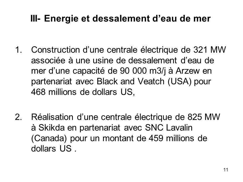 11 III- Energie et dessalement deau de mer 1.Construction dune centrale électrique de 321 MW associée à une usine de dessalement deau de mer dune capacité de 90 000 m3/j à Arzew en partenariat avec Black and Veatch (USA) pour 468 millions de dollars US, 2.Réalisation dune centrale électrique de 825 MW à Skikda en partenariat avec SNC Lavalin (Canada) pour un montant de 459 millions de dollars US.
