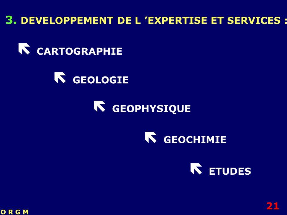 3. DEVELOPPEMENT DE L EXPERTISE ET SERVICES : CARTOGRAPHIE GEOLOGIE GEOPHYSIQUE GEOCHIMIE ETUDES 21 O R G M