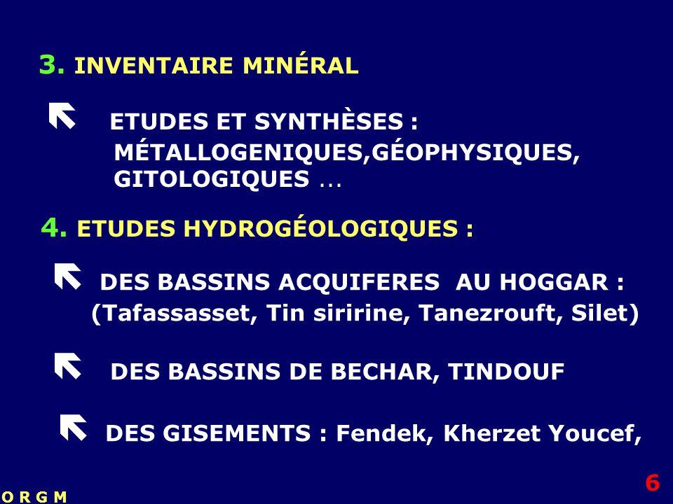 3. INVENTAIRE MINÉRAL ETUDES ET SYNTHÈSES : MÉTALLOGENIQUES,GÉOPHYSIQUES, GITOLOGIQUES... 4. ETUDES HYDROGÉOLOGIQUES : DES BASSINS ACQUIFERES AU HOGGA