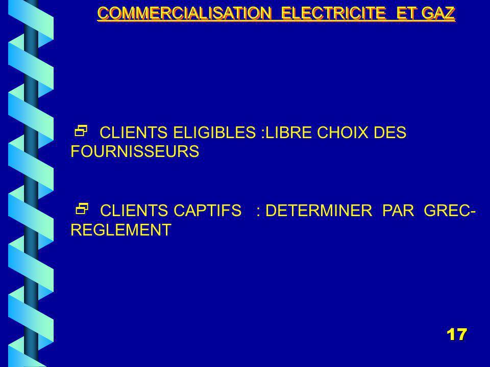 COMMERCIALISATION ELECTRICITE ET GAZ CLIENTS ELIGIBLES :LIBRE CHOIX DES FOURNISSEURS CLIENTS CAPTIFS : DETERMINER PAR GREC- REGLEMENT 17