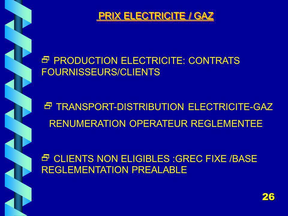PRIX ELECTRICITE / GAZ PRODUCTION ELECTRICITE: CONTRATS FOURNISSEURS/CLIENTS TRANSPORT-DISTRIBUTION ELECTRICITE-GAZ RENUMERATION OPERATEUR REGLEMENTEE CLIENTS NON ELIGIBLES :GREC FIXE /BASE REGLEMENTATION PREALABLE 26