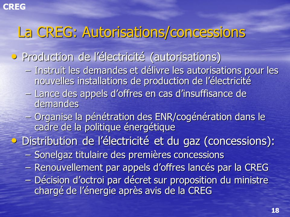 CREG 18 La CREG: Autorisations/concessions Production de lélectricité (autorisations) Production de lélectricité (autorisations) –Instruit les demande