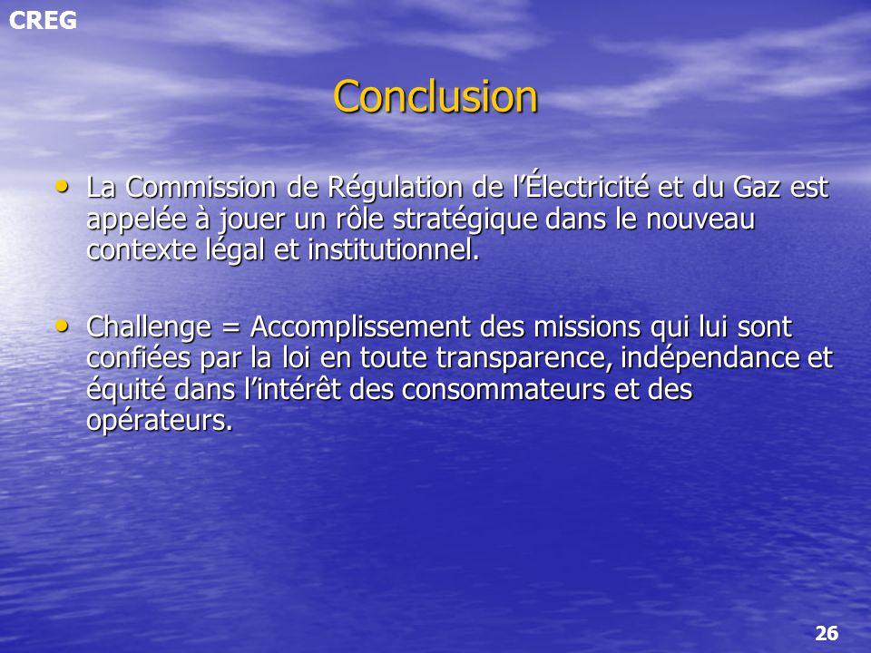 CREG 26 Conclusion La Commission de Régulation de lÉlectricité et du Gaz est appelée à jouer un rôle stratégique dans le nouveau contexte légal et ins