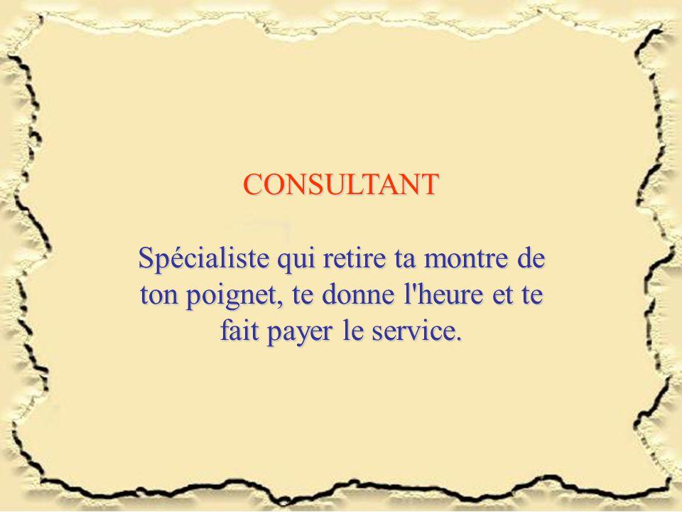 CONSULTANT Spécialiste qui retire ta montre de ton poignet, te donne l heure et te fait payer le service.