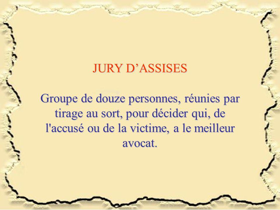 JURY DASSISES Groupe de douze personnes, réunies par tirage au sort, pour décider qui, de l accusé ou de la victime, a le meilleur avocat.