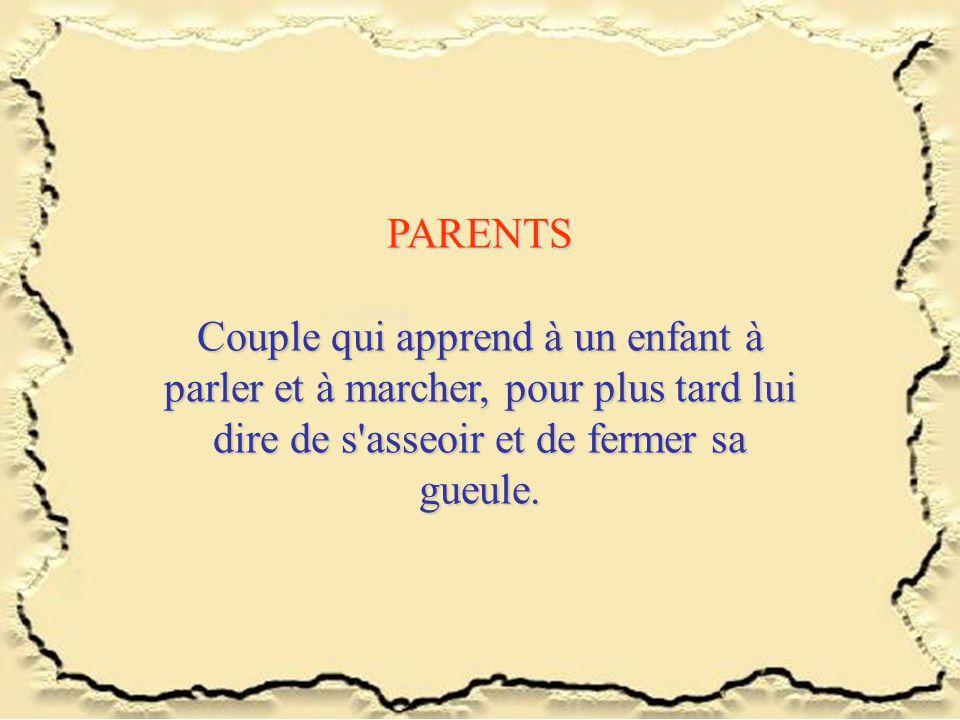 PARENTS Couple qui apprend à un enfant à parler et à marcher, pour plus tard lui dire de s asseoir et de fermer sa gueule.