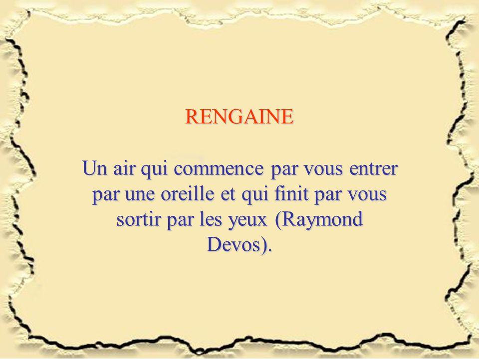 RENGAINE Un air qui commence par vous entrer par une oreille et qui finit par vous sortir par les yeux (Raymond Devos).