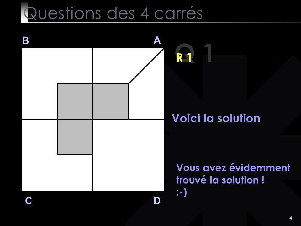 4 Q 1 B A D C R 1 Voici la solution Questions des 4 carrés Vous avez évidemment trouvé la solution .