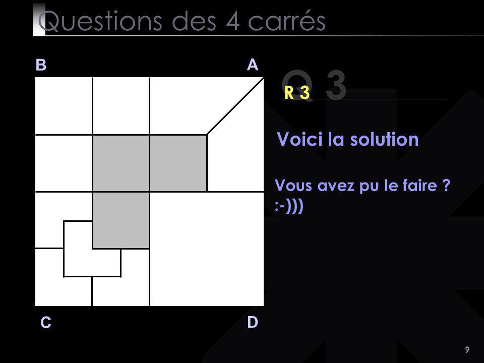 9 Q 3 B A D C R 3 Voici la solution Questions des 4 carrés Vous avez pu le faire ? :-)))