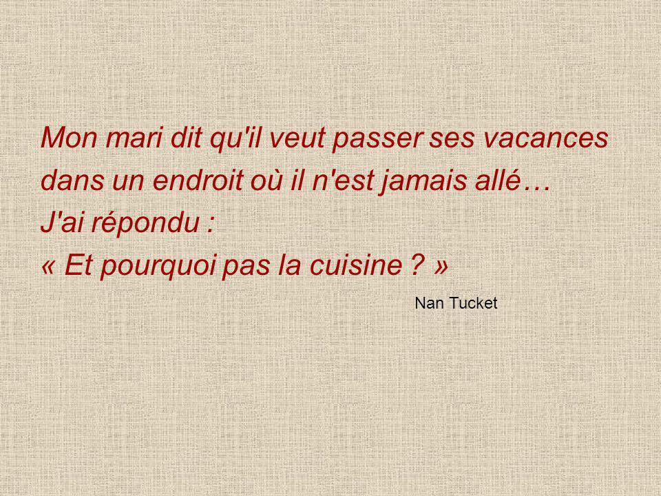 Mon mari dit qu'il veut passer ses vacances dans un endroit où il n'est jamais allé… J'ai répondu : « Et pourquoi pas la cuisine ? » Nan Tucket