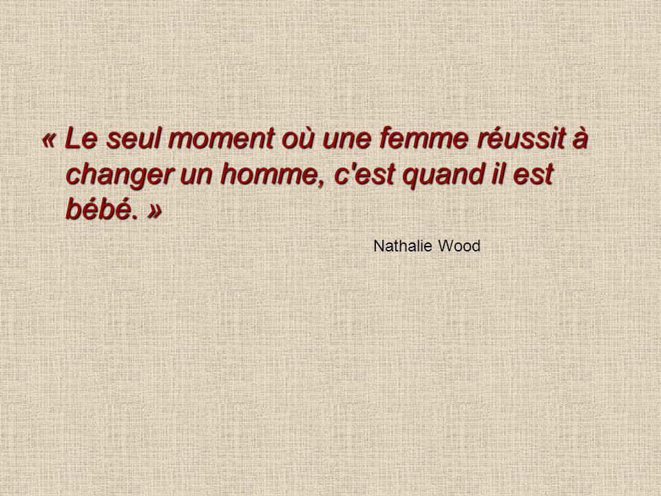 « Le seul moment où une femme réussit à changer un homme, c'est quand il est bébé. » Nathalie Wood