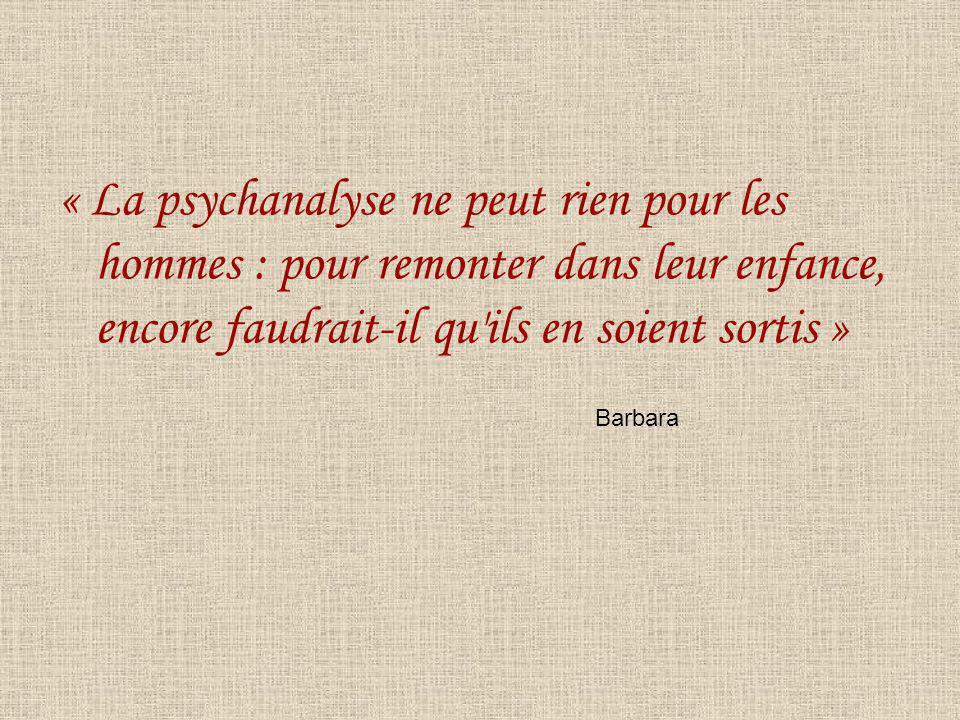« La psychanalyse ne peut rien pour les hommes : pour remonter dans leur enfance, encore faudrait-il qu'ils en soient sortis » Barbara