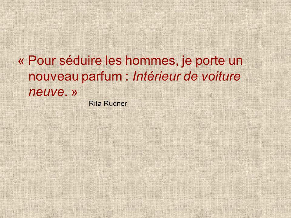 « Pour séduire les hommes, je porte un nouveau parfum : Intérieur de voiture neuve. » Rita Rudner