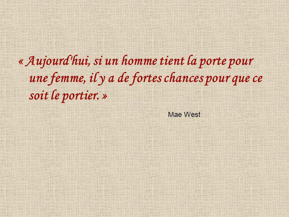 « Aujourd'hui, si un homme tient la porte pour une femme, il y a de fortes chances pour que ce soit le portier. » Mae West