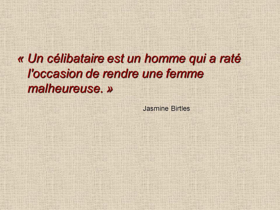 « Un célibataire est un homme qui a raté l'occasion de rendre une femme malheureuse. » Jasmine Birtles